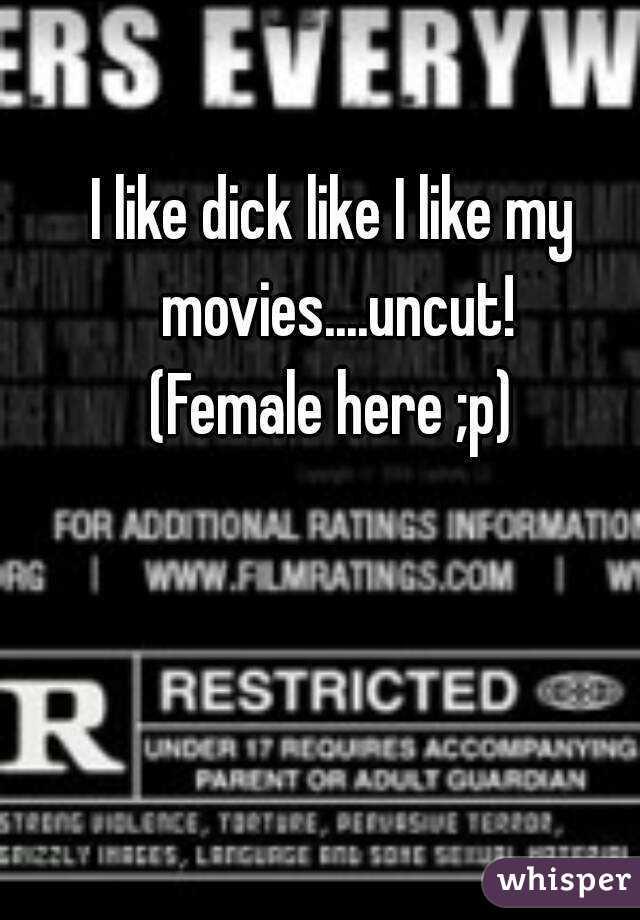 I like dick like I like my movies....uncut! (Female here ;p)