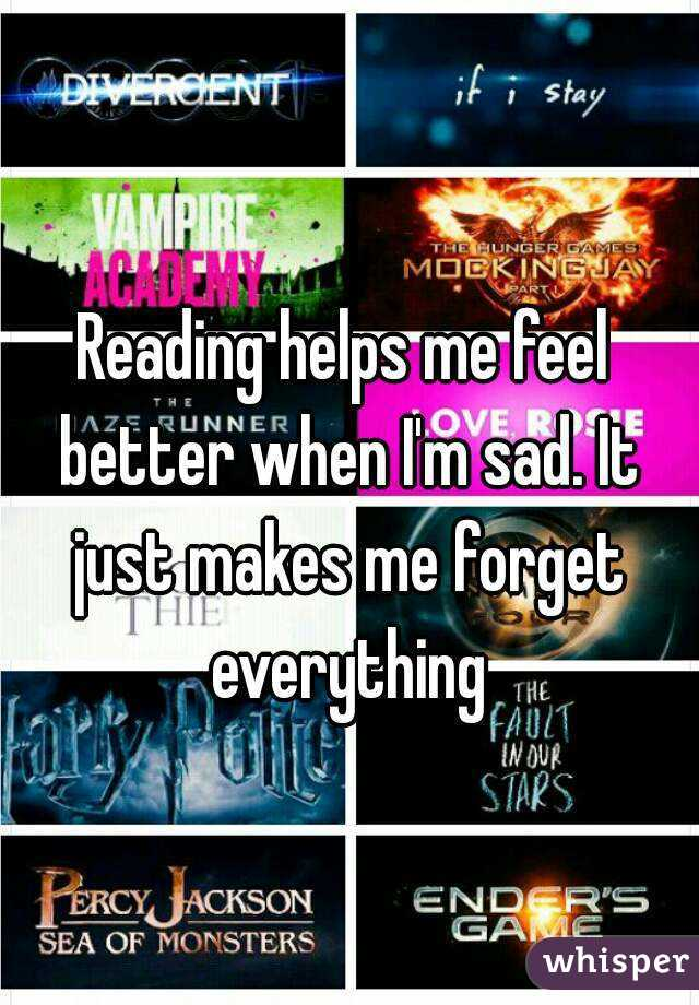 Reading helps me feel better when I'm sad. It just makes me forget everything