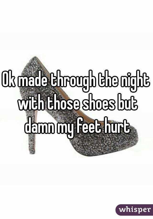 Ok made through the night with those shoes but damn my feet hurt