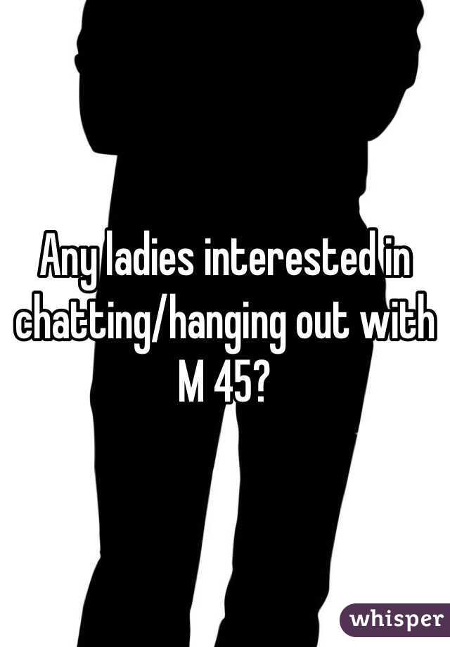 Any ladies interested in chatting/hanging out with M 45?
