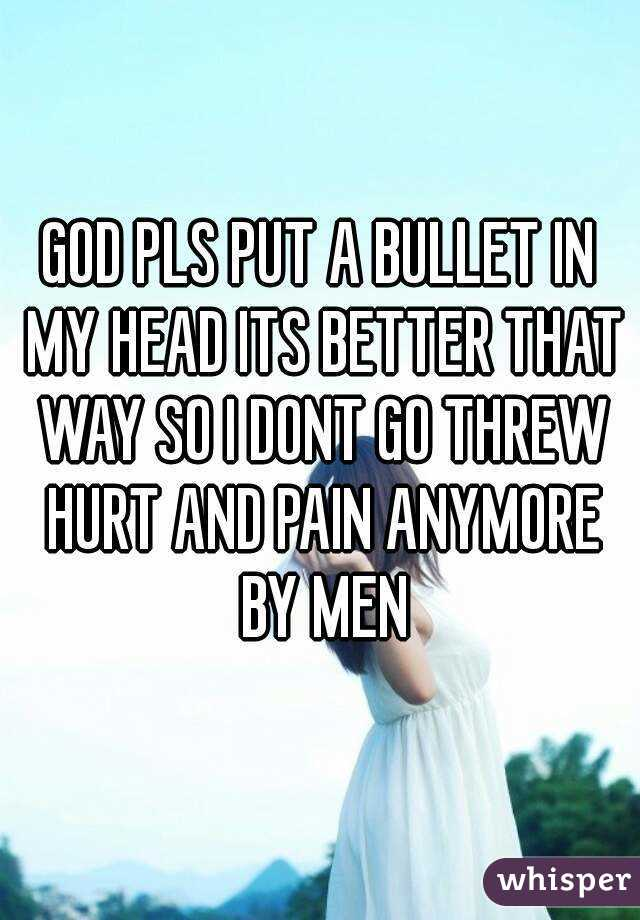 GOD PLS PUT A BULLET IN MY HEAD ITS BETTER THAT WAY SO I DONT GO THREW HURT AND PAIN ANYMORE BY MEN