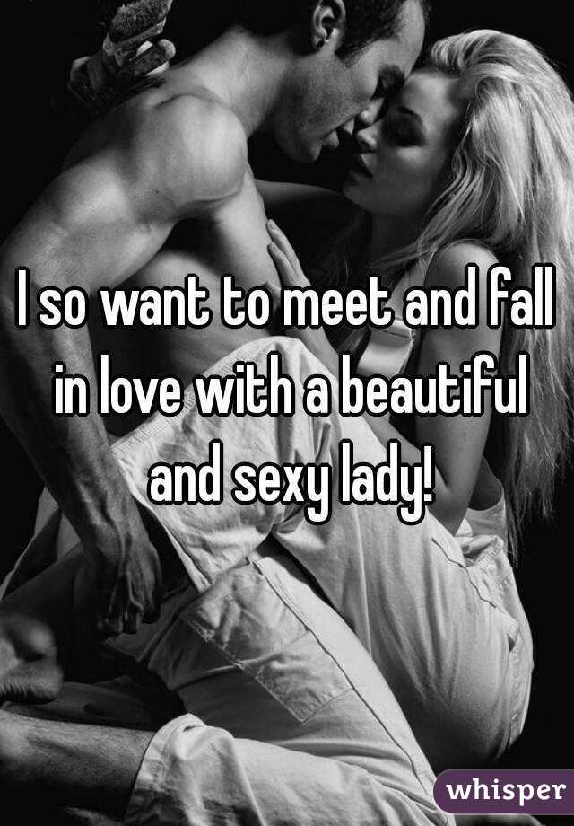 I so want to meet and fall in love with a beautiful and sexy lady!