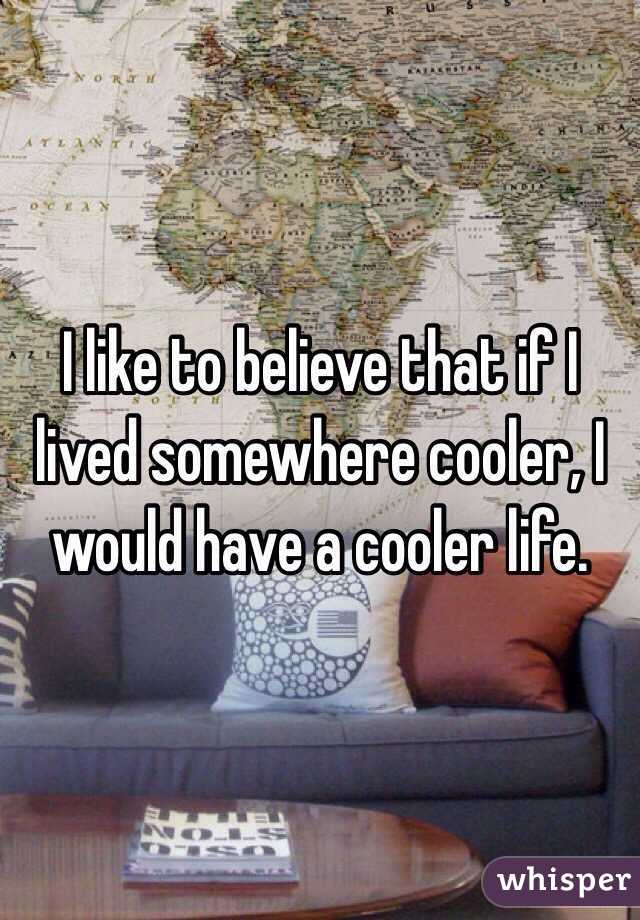 I like to believe that if I lived somewhere cooler, I would have a cooler life.