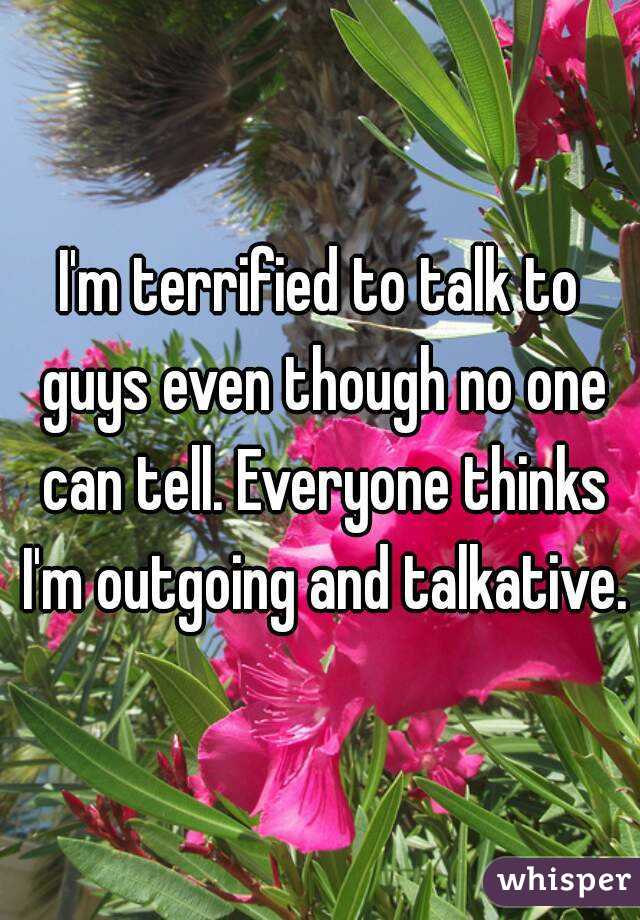 I'm terrified to talk to guys even though no one can tell. Everyone thinks I'm outgoing and talkative.