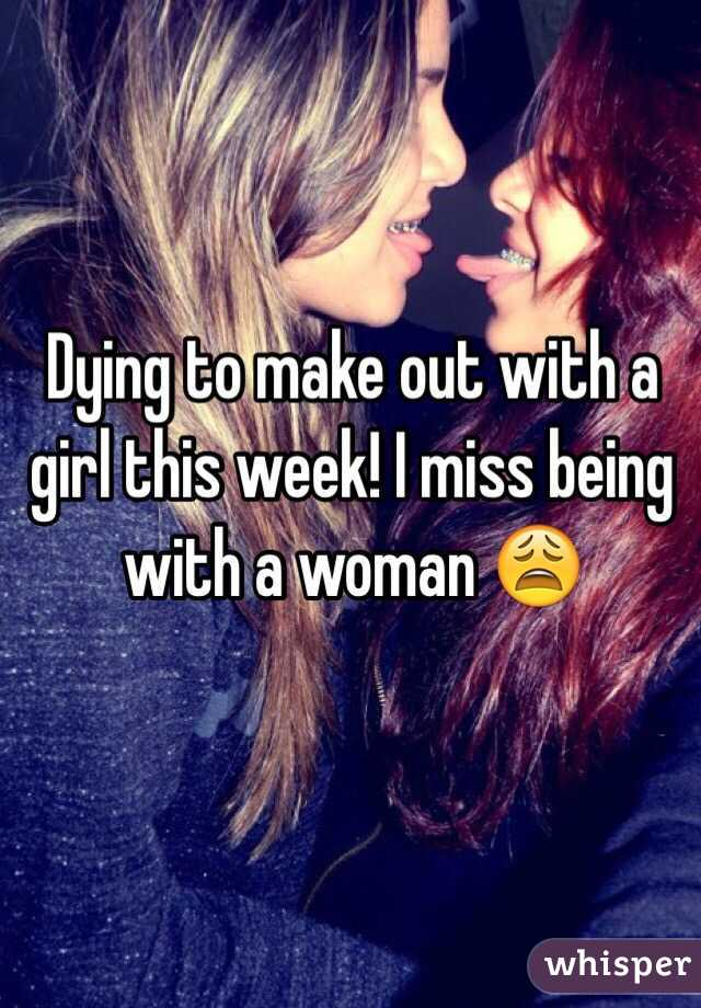 Dying to make out with a girl this week! I miss being with a woman 😩