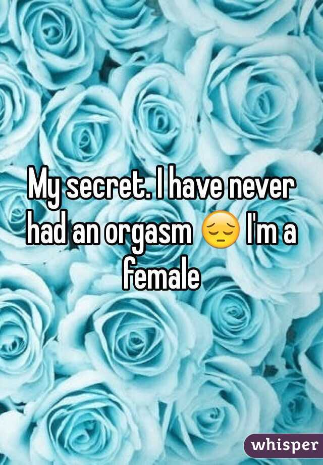 My secret. I have never had an orgasm 😔 I'm a female