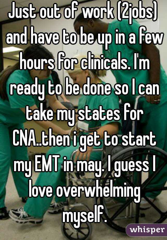 Just out of work (2jobs) and have to be up in a few hours for clinicals. I'm ready to be done so I can take my states for CNA..then i get to start my EMT in may. I guess I love overwhelming myself.