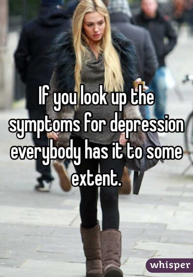 If you look up the symptoms for depression everybody has it to some extent.
