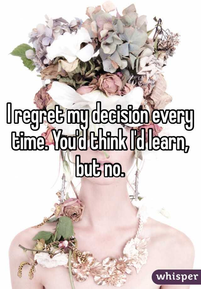 I regret my decision every time. You'd think I'd learn, but no.