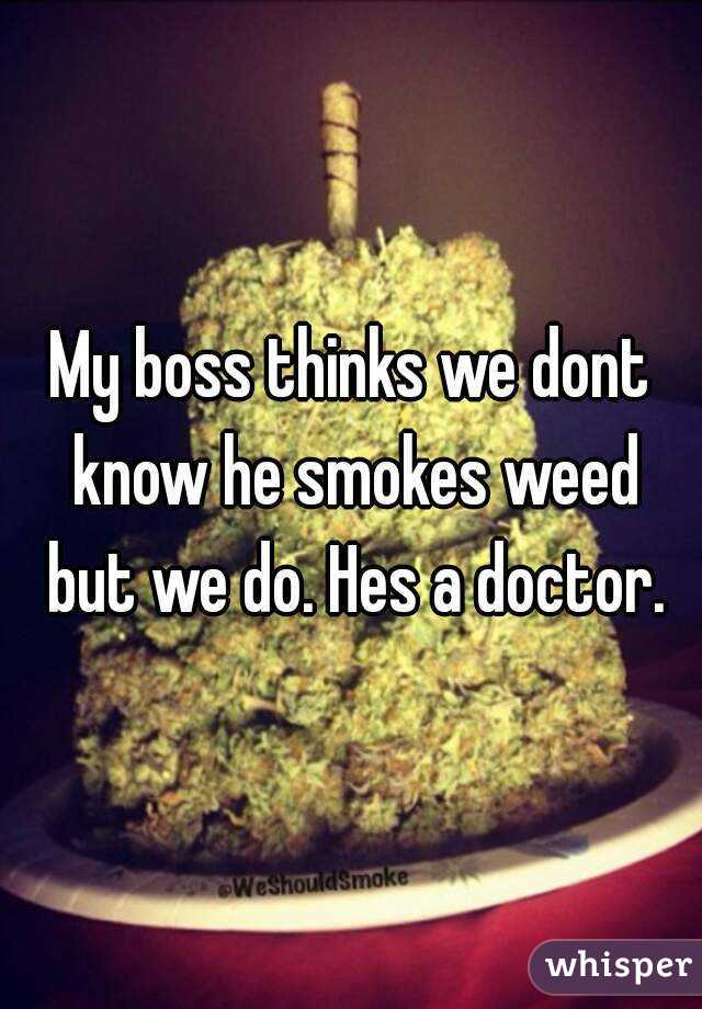 My boss thinks we dont know he smokes weed but we do. Hes a doctor.