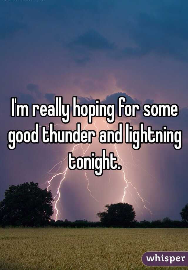 I'm really hoping for some good thunder and lightning tonight.