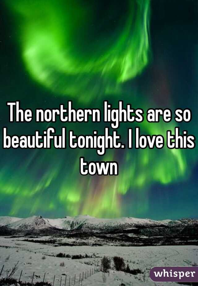 The northern lights are so beautiful tonight. I love this town