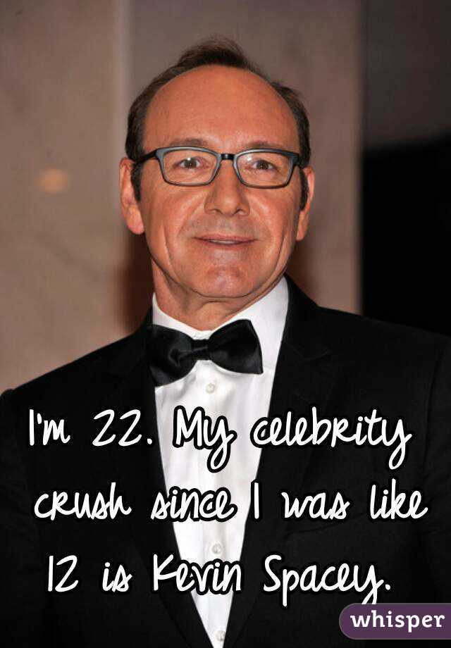 I'm 22. My celebrity crush since I was like 12 is Kevin Spacey.