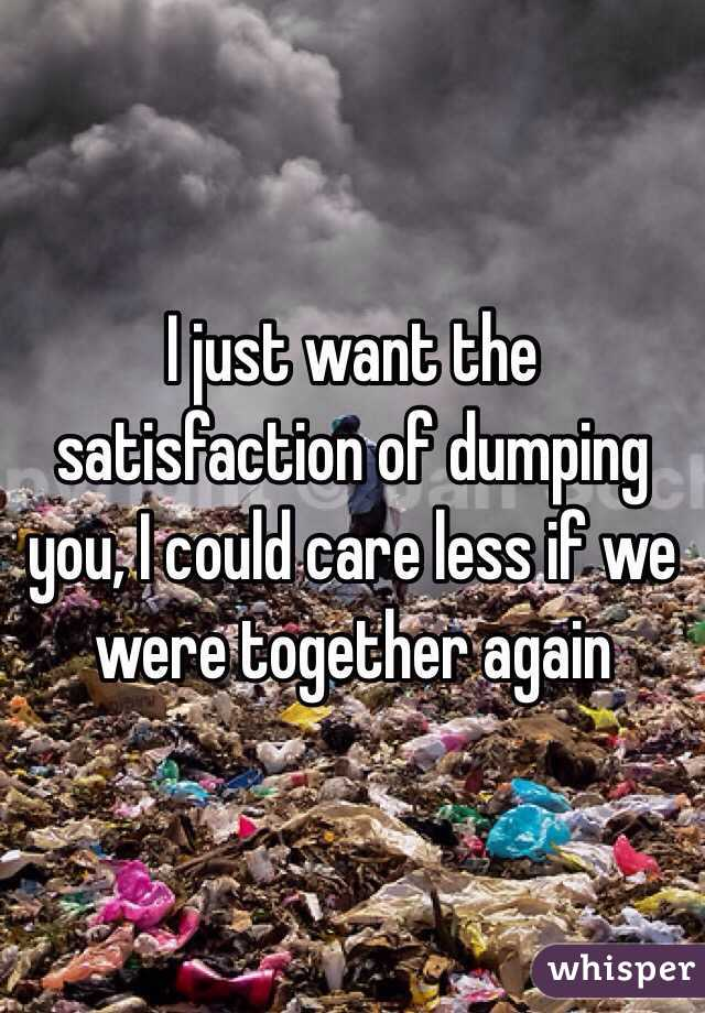 I just want the satisfaction of dumping you, I could care less if we were together again