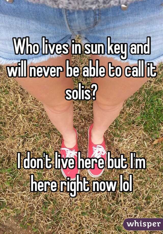 Who lives in sun key and will never be able to call it solis?   I don't live here but I'm here right now lol
