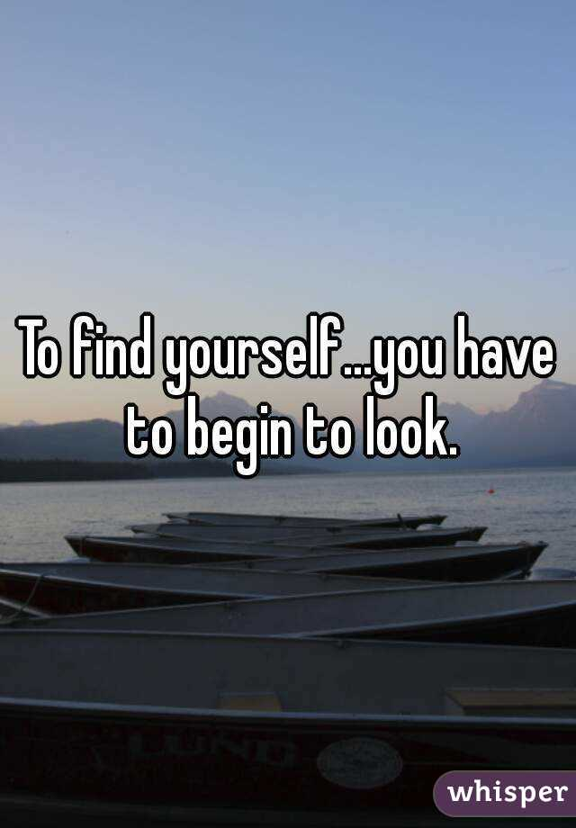 To find yourself...you have to begin to look.