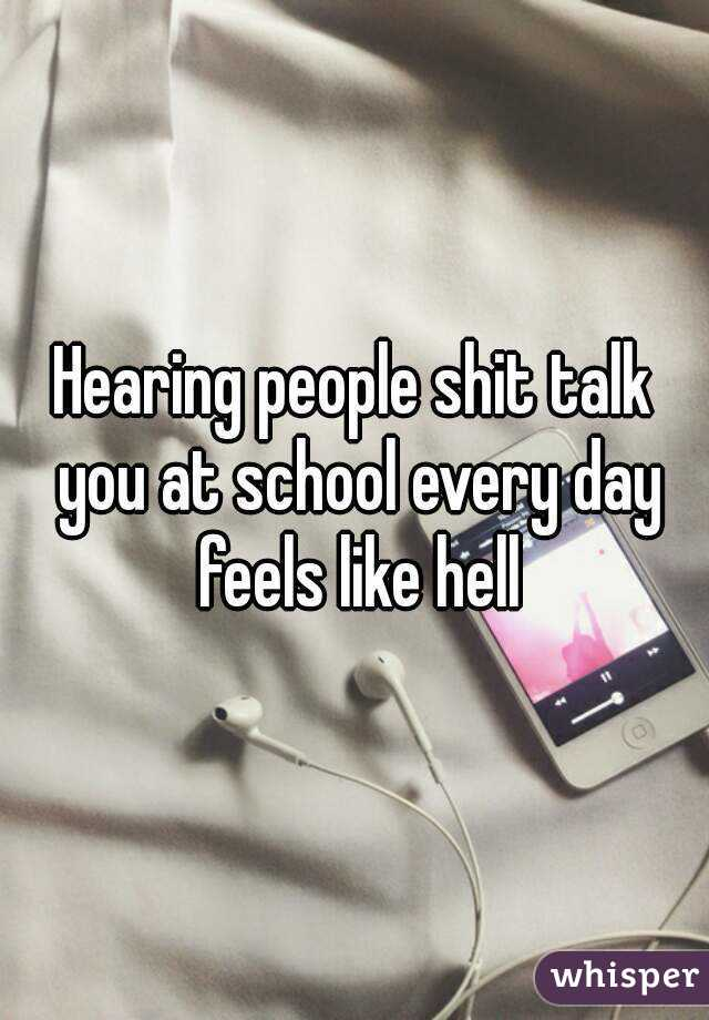 Hearing people shit talk you at school every day feels like hell