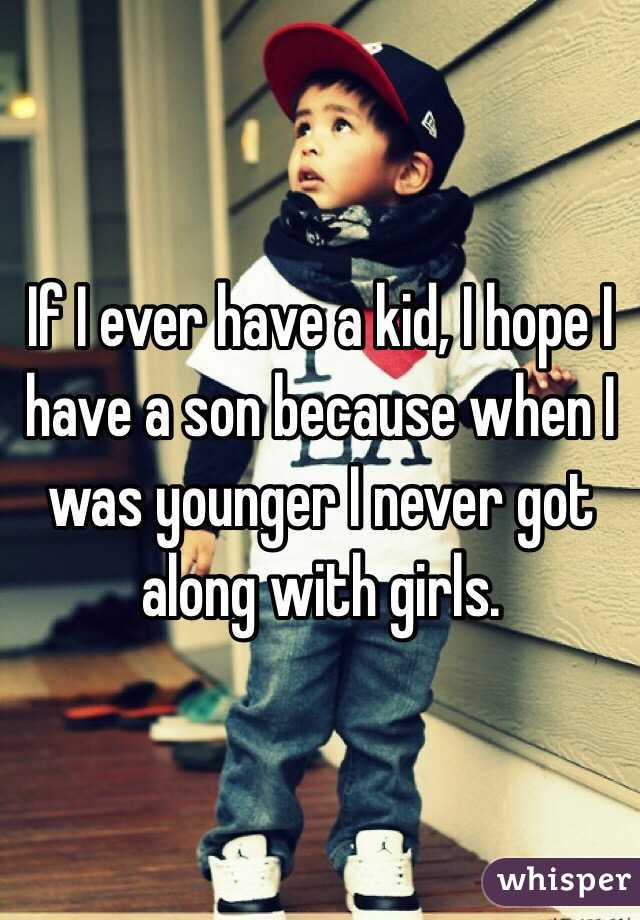 If I ever have a kid, I hope I have a son because when I was younger I never got along with girls.