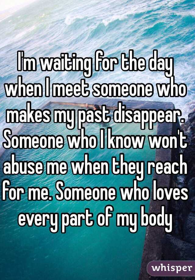 I'm waiting for the day when I meet someone who makes my past disappear. Someone who I know won't abuse me when they reach for me. Someone who loves every part of my body