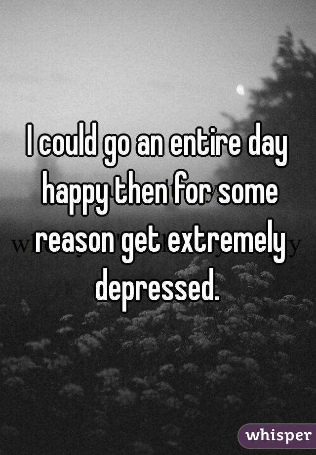 I could go an entire day happy then for some reason get extremely depressed.