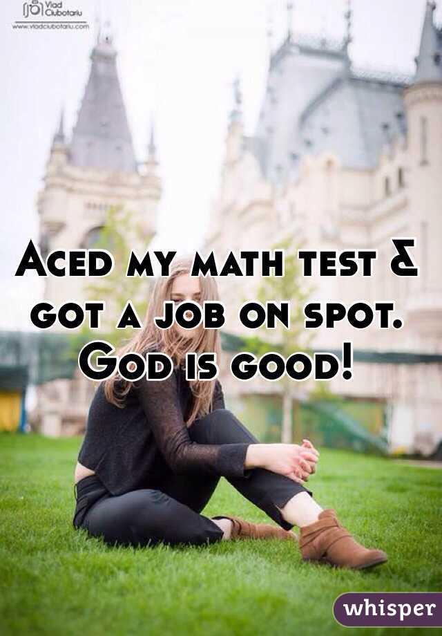Aced my math test & got a job on spot. God is good!