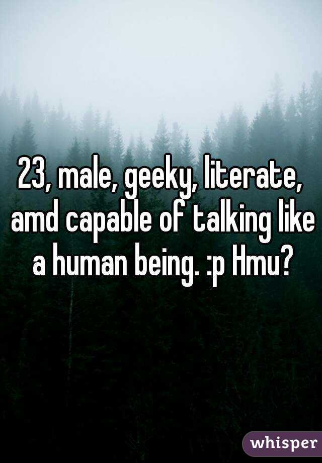 23, male, geeky, literate, amd capable of talking like a human being. :p Hmu?
