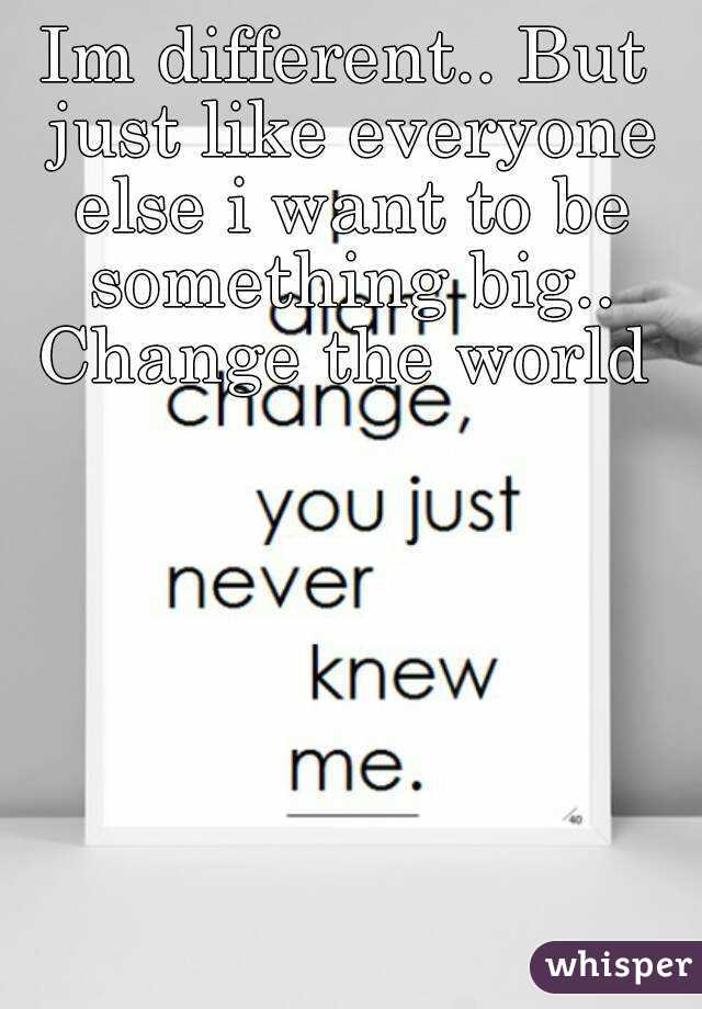 Im different.. But just like everyone else i want to be something big.. Change the world
