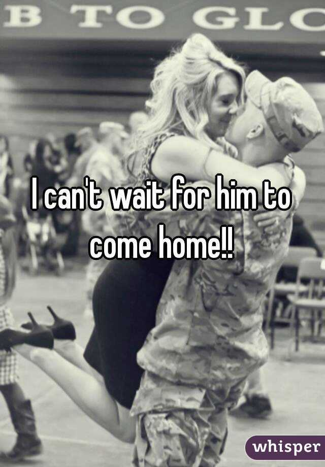 I can't wait for him to come home!!