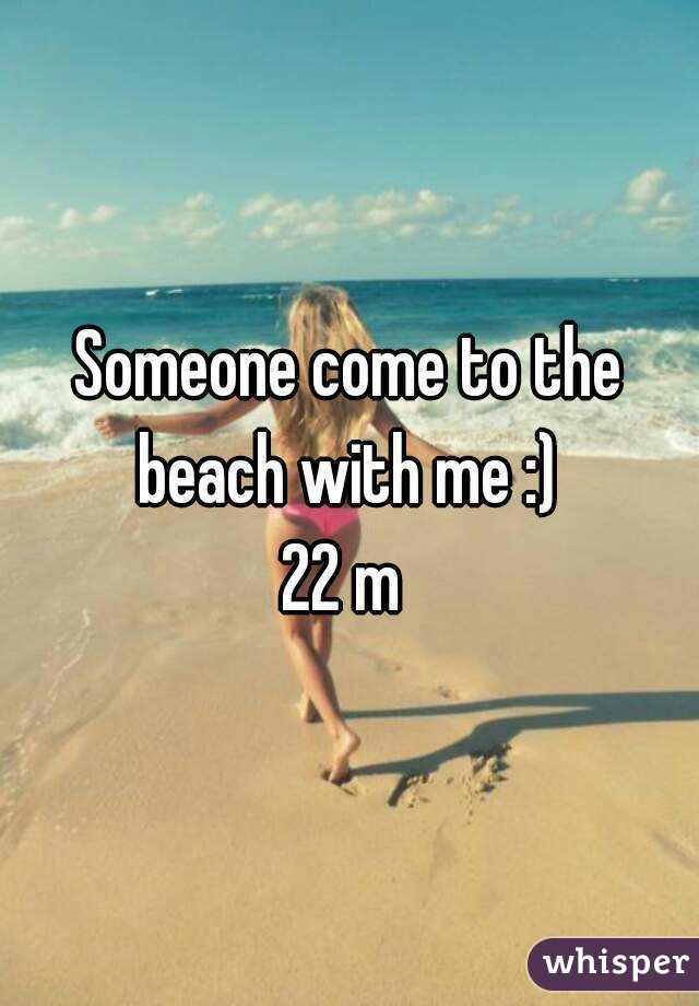 Someone come to the beach with me :)  22 m