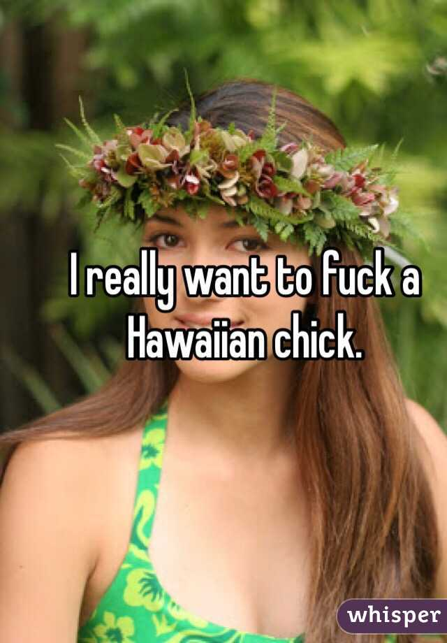 I really want to fuck a Hawaiian chick.