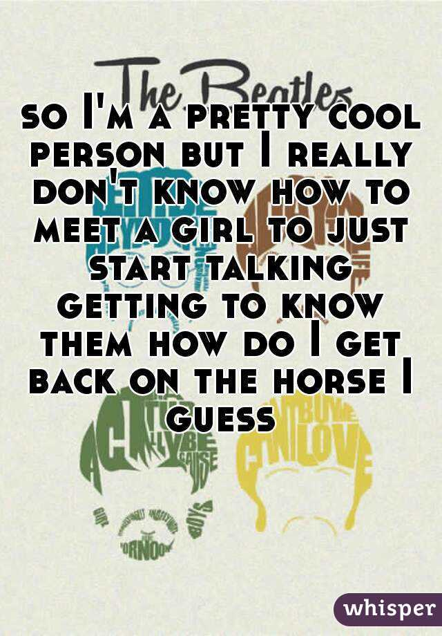 so I'm a pretty cool person but I really don't know how to meet a girl to just start talking getting to know them how do I get back on the horse I guess
