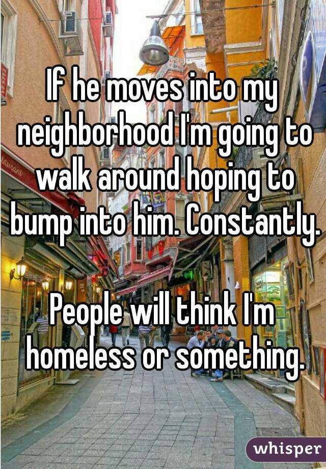 If he moves into my neighborhood I'm going to walk around hoping to bump into him. Constantly.  People will think I'm homeless or something.