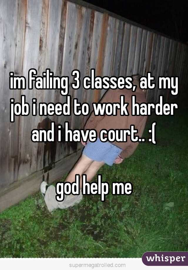 im failing 3 classes, at my job i need to work harder and i have court.. :(   god help me