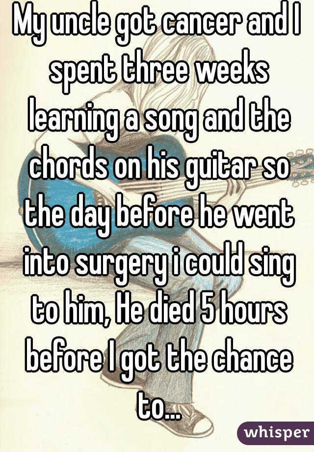 My uncle got cancer and I spent three weeks learning a song and the chords on his guitar so the day before he went into surgery i could sing to him, He died 5 hours before I got the chance to...