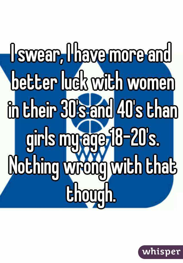 I swear, I have more and better luck with women in their 30's and 40's than girls my age 18-20's. Nothing wrong with that though.
