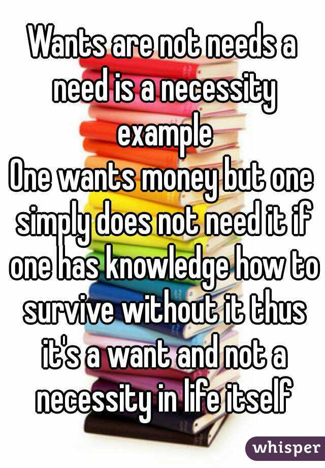 Wants are not needs a need is a necessity example One wants money but one simply does not need it if one has knowledge how to survive without it thus it's a want and not a necessity in life itself