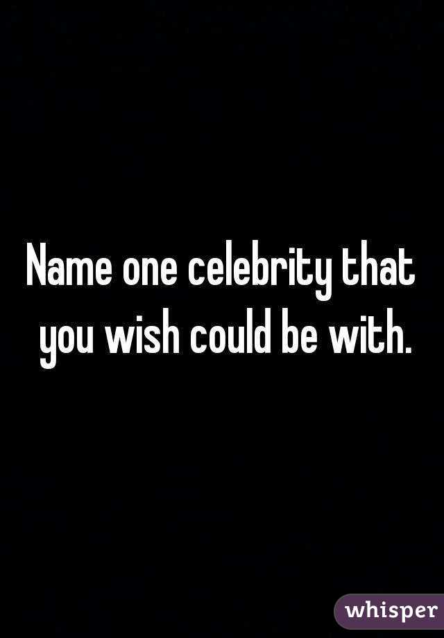 Name one celebrity that you wish could be with.