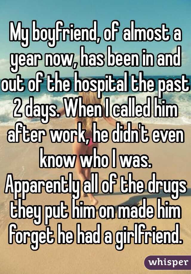 My boyfriend, of almost a year now, has been in and out of the hospital the past 2 days. When I called him after work, he didn't even know who I was. Apparently all of the drugs they put him on made him forget he had a girlfriend.