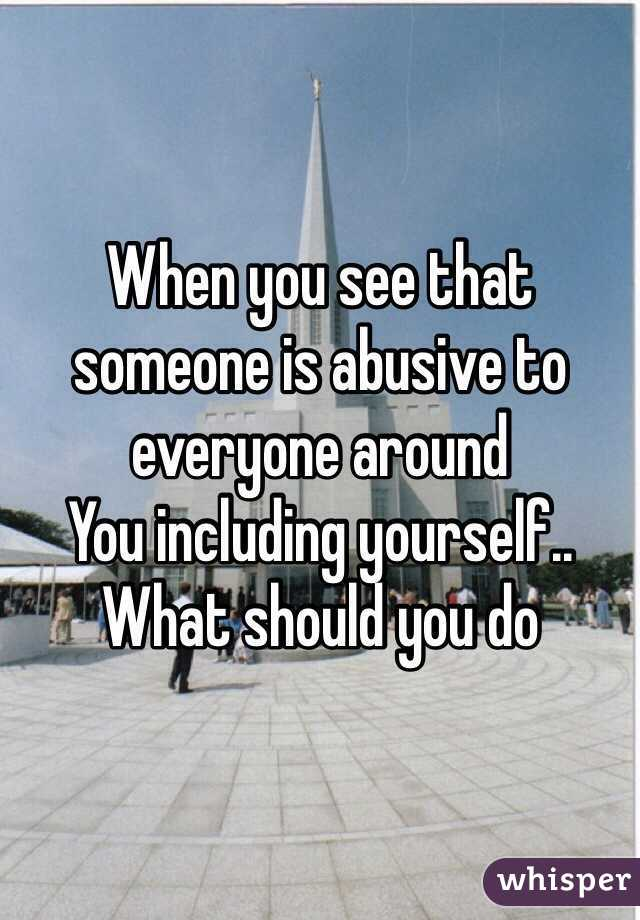When you see that someone is abusive to everyone around You including yourself.. What should you do