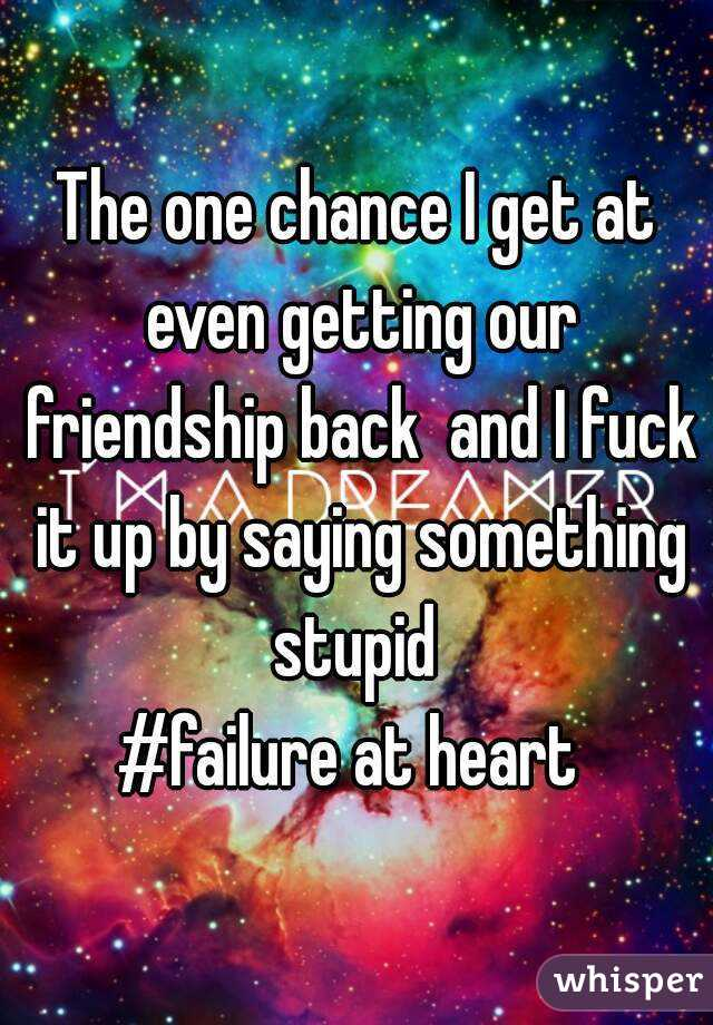 The one chance I get at even getting our friendship back  and I fuck it up by saying something stupid  #failure at heart