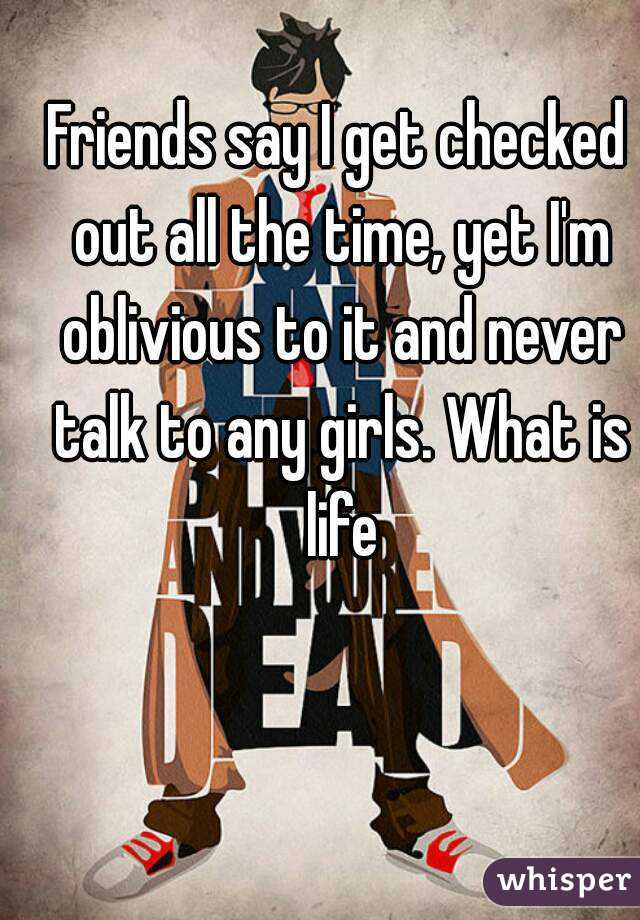 Friends say I get checked out all the time, yet I'm oblivious to it and never talk to any girls. What is life