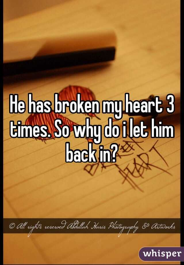 He has broken my heart 3 times. So why do i let him back in?