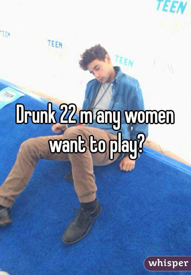 Drunk 22 m any women want to play?