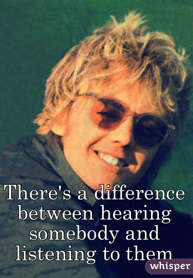 There's a difference between hearing somebody and listening to them