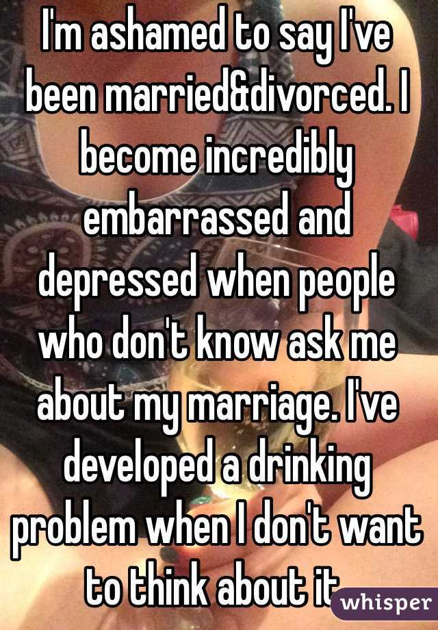 I'm ashamed to say I've been married&divorced. I become incredibly embarrassed and depressed when people who don't know ask me about my marriage. I've developed a drinking problem when I don't want to think about it.