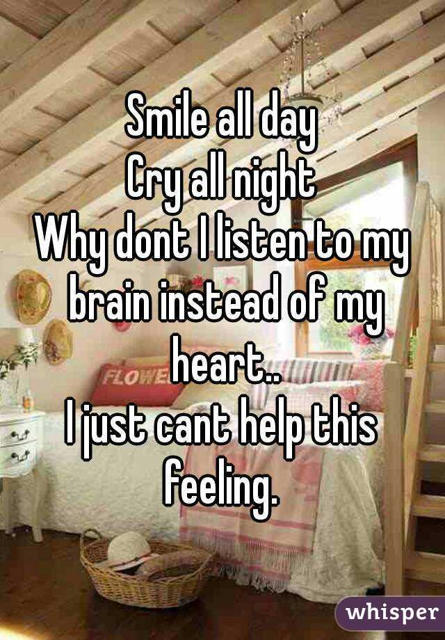 Smile all day Cry all night Why dont I listen to my brain instead of my heart.. I just cant help this feeling.