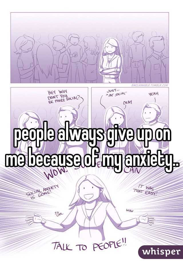 people always give up on me because of my anxiety..