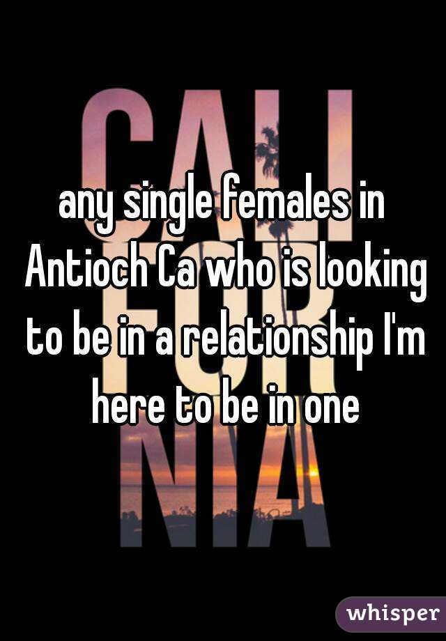 any single females in Antioch Ca who is looking to be in a relationship I'm here to be in one