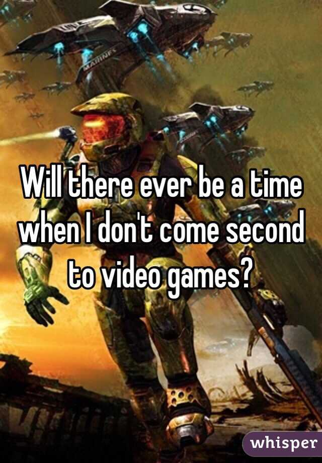 Will there ever be a time when I don't come second to video games?