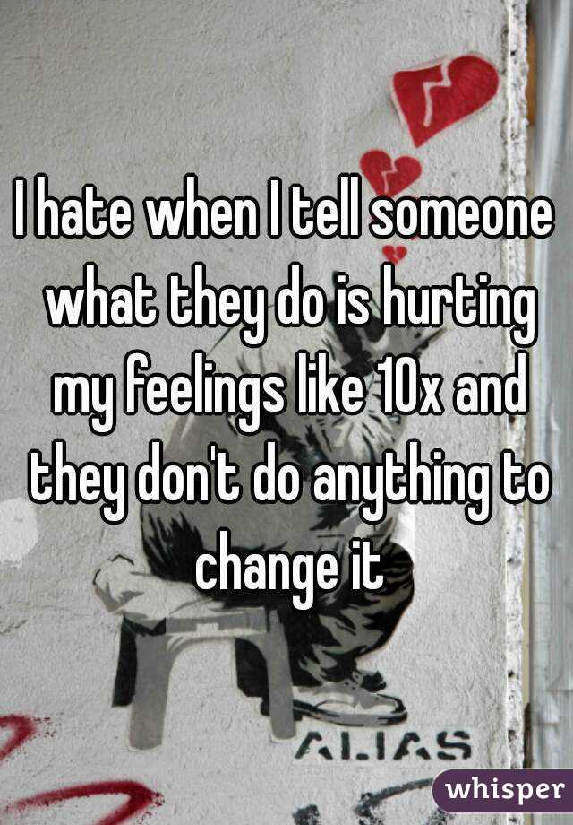 I hate when I tell someone what they do is hurting my feelings like 10x and they don't do anything to change it